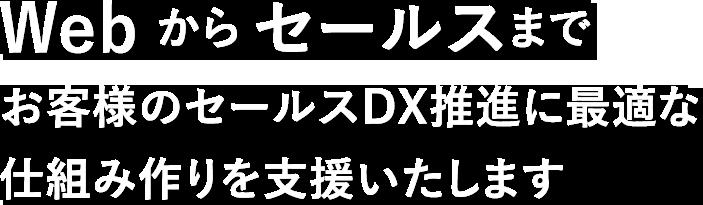 Web から セールスまでお客様のセールスDX推進に最適な 仕組み作りを支援いたします